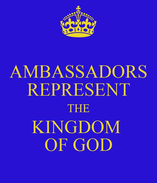 AMBASSADORS REPRESENT THE KINGDOM  OF GOD
