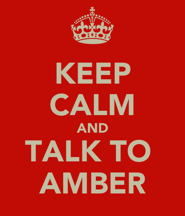 KEEP CALM AND TALK TO  AMBER