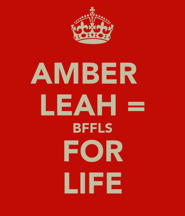 AMBER   LEAH = BFFLS FOR LIFE