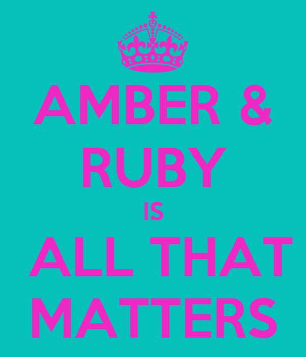 AMBER & RUBY IS  ALL THAT MATTERS