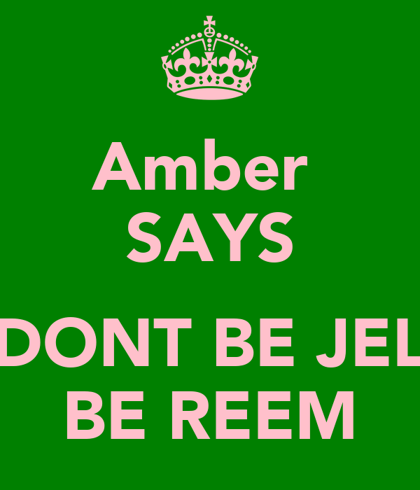 Amber  SAYS  DONT BE JEL BE REEM