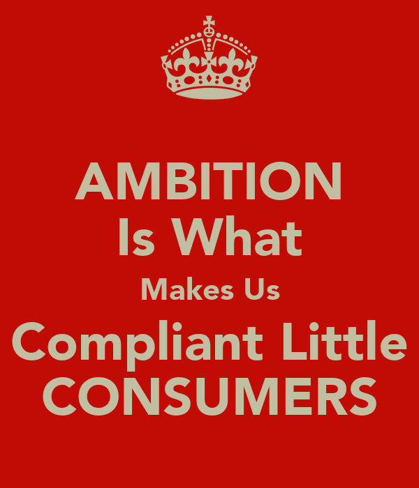 AMBITION Is What Makes Us Compliant Little CONSUMERS