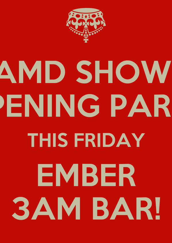 AMD SHOW  OPENING PARTY THIS FRIDAY EMBER 3AM BAR!