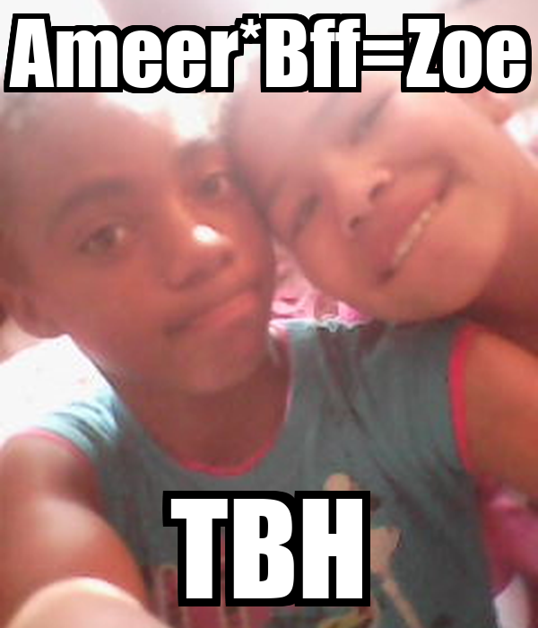 Ameer*Bff=Zoe TBH