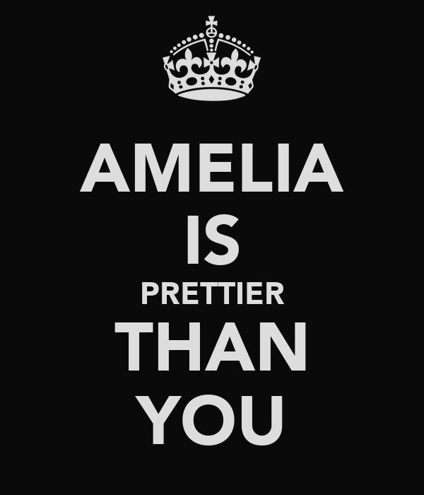 AMELIA IS PRETTIER THAN YOU