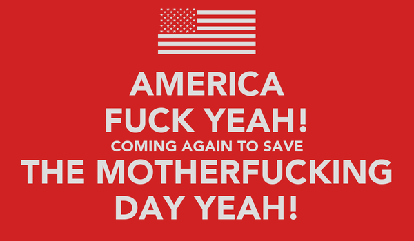 AMERICA FUCK YEAH! COMING AGAIN TO SAVE THE MOTHERFUCKING DAY YEAH!