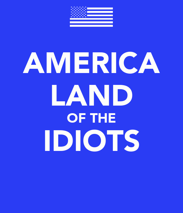 AMERICA LAND OF THE IDIOTS