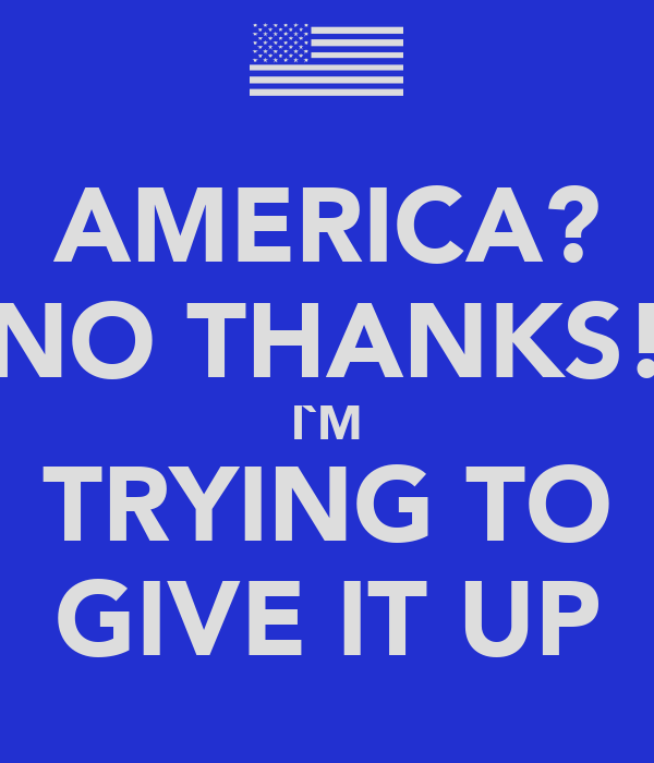 AMERICA? NO THANKS! I`M TRYING TO GIVE IT UP