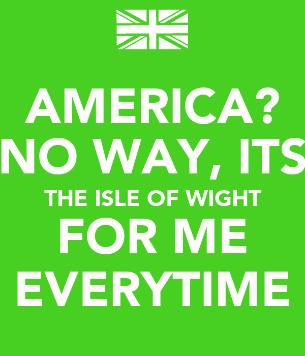 AMERICA? NO WAY, ITS THE ISLE OF WIGHT FOR ME EVERYTIME