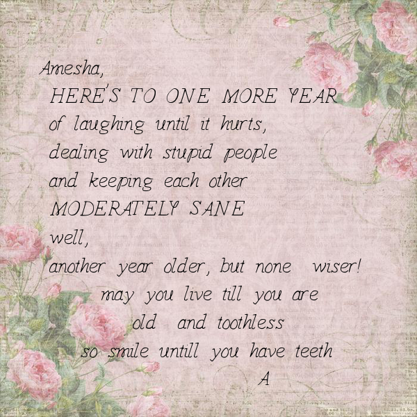 Amesha,  HERE'S TO ONE MORE YEAR   of laughing until it hurts,  dealing with stupid people  and keeping each other   MODERATELY SANE   well,  another year older, but none