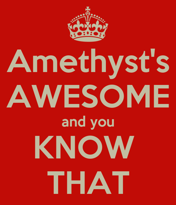 Amethyst's AWESOME and you KNOW  THAT