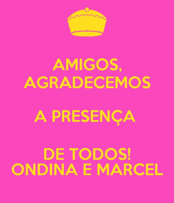 AMIGOS, AGRADECEMOS A PRESENÇA  DE TODOS! ONDINA E MARCEL