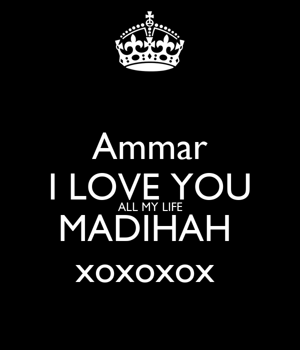 Ammar I LOVE YOU ALL MY LIFE MADIHAH  xoxoxox