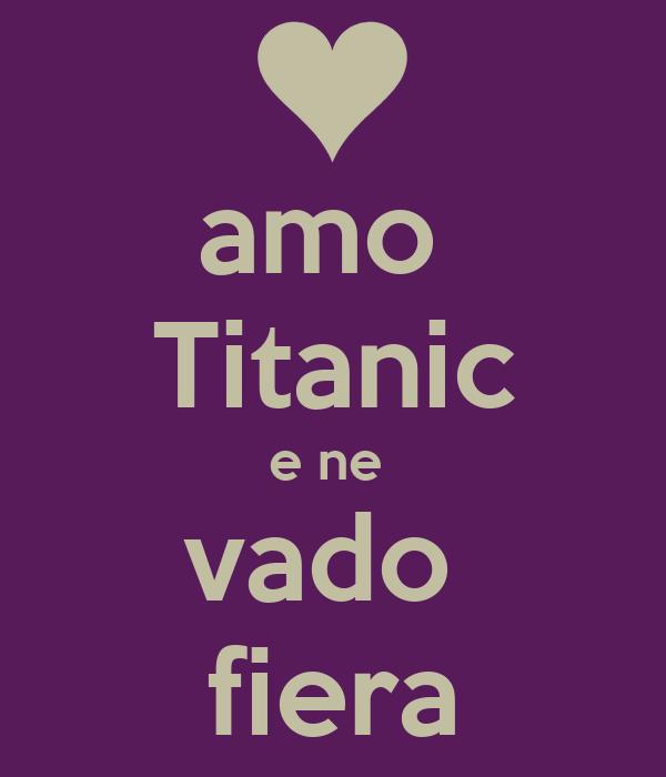 amo  Titanic e ne  vado  fiera