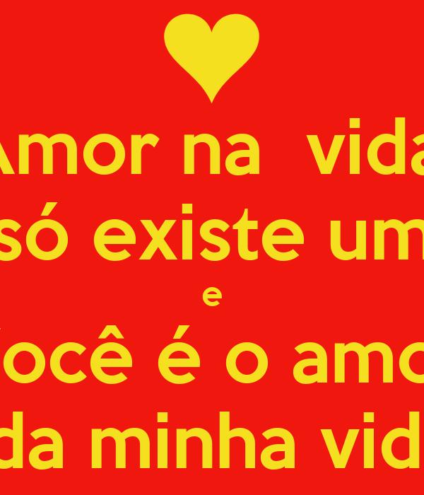 Amor na  vida   só existe um  e Você é o amor  da minha vida