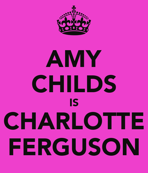 AMY CHILDS IS CHARLOTTE FERGUSON