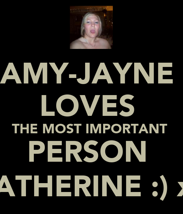 AMY-JAYNE  LOVES  THE MOST IMPORTANT  PERSON  CATHERINE :) xx