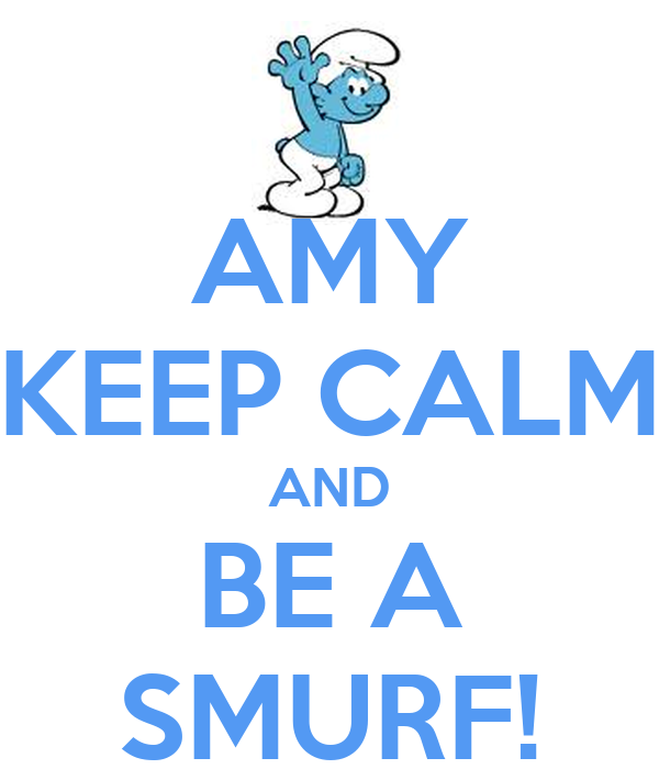 AMY KEEP CALM AND BE A SMURF!