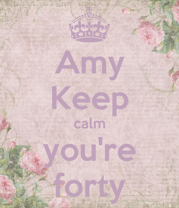 Amy Keep calm you're forty