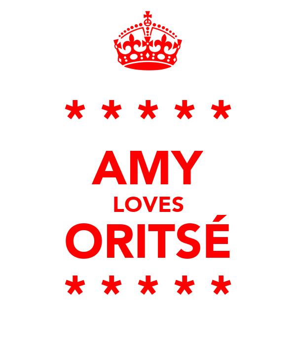 * * * * * AMY LOVES ORITSÉ * * * * *