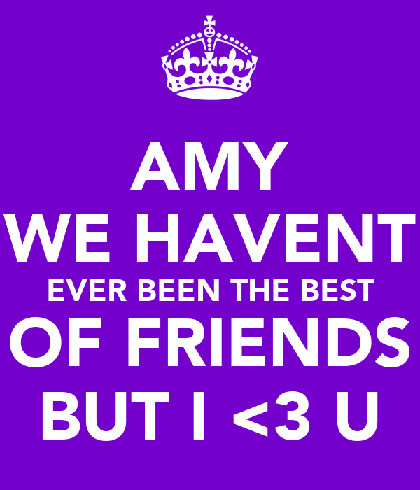 AMY WE HAVENT EVER BEEN THE BEST OF FRIENDS BUT I <3 U