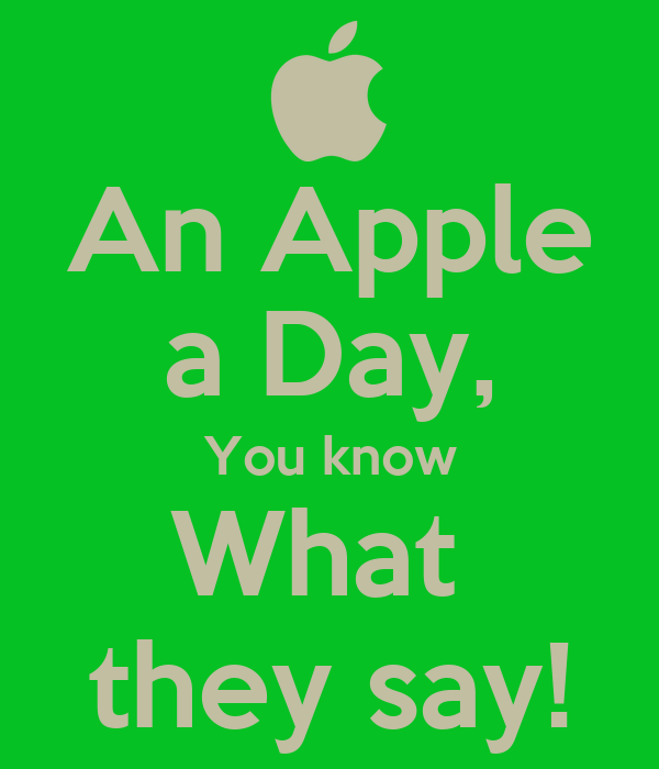 An Apple a Day, You know What  they say!