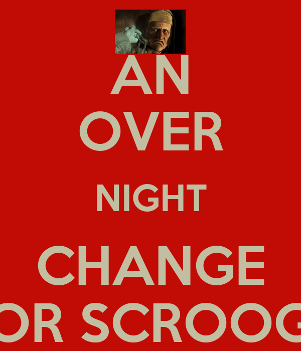 AN OVER NIGHT CHANGE FOR SCROOGE