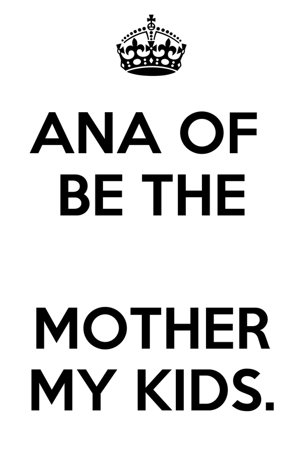 ANA OF  BE THE  MOTHER MY KIDS.