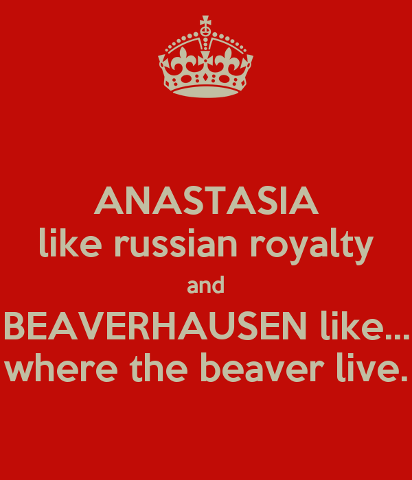 ANASTASIA like russian royalty and BEAVERHAUSEN like... where the beaver live.