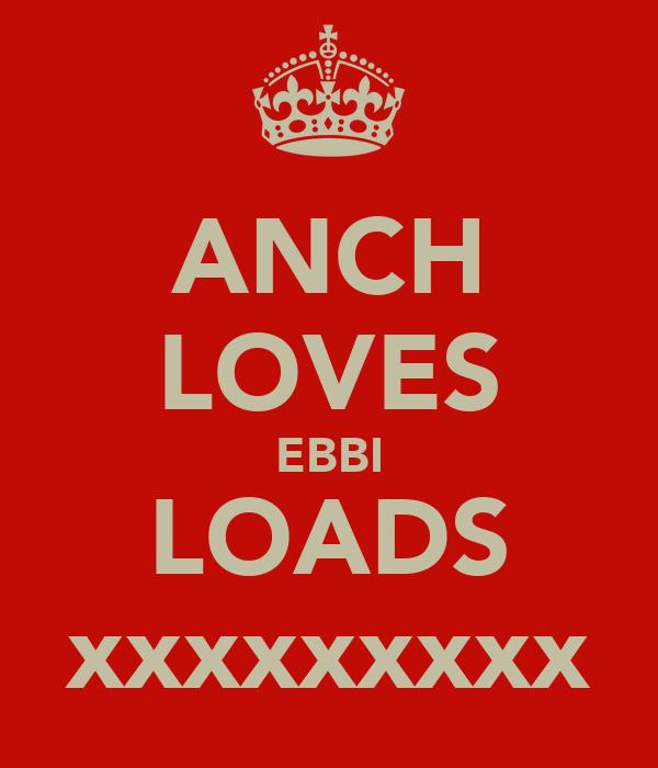 ANCH LOVES EBBI LOADS xxxxxxxxx