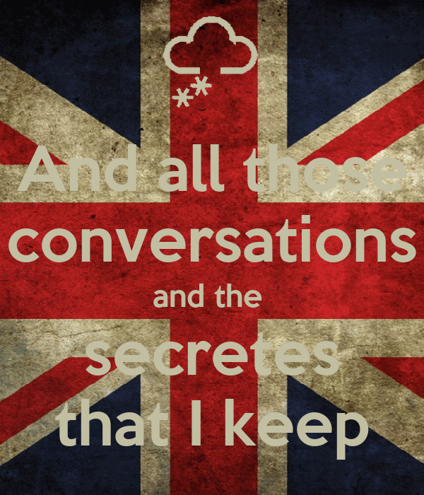 And all those conversations and the  secretes that I keep
