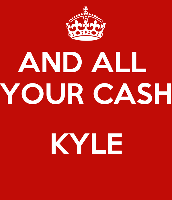 AND ALL  YOUR CASH  KYLE
