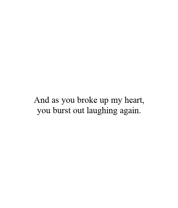 And as you broke up my heart, you burst out laughing again.