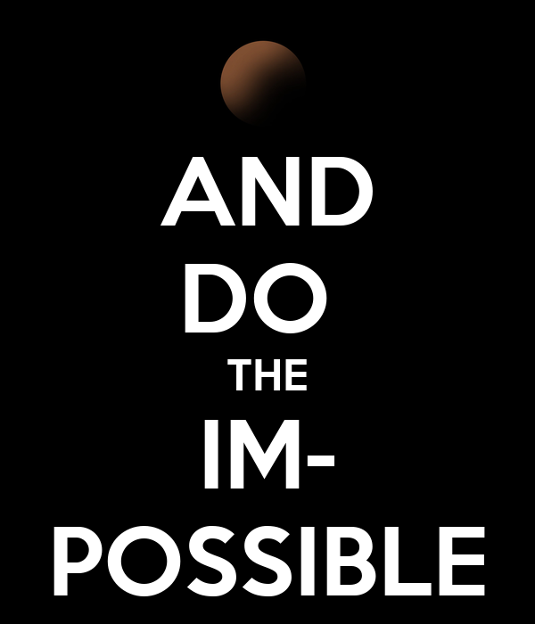 AND DO  THE IM- POSSIBLE