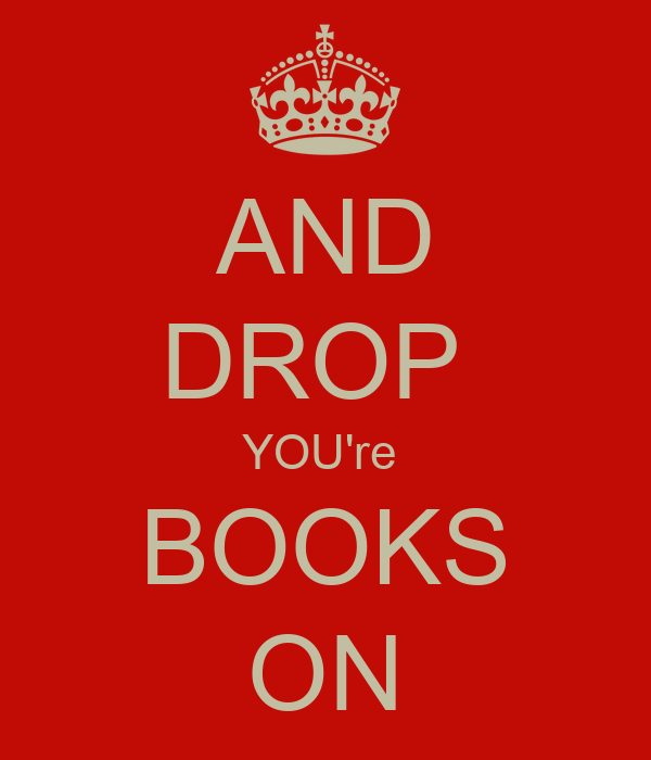 AND DROP  YOU're  BOOKS ON