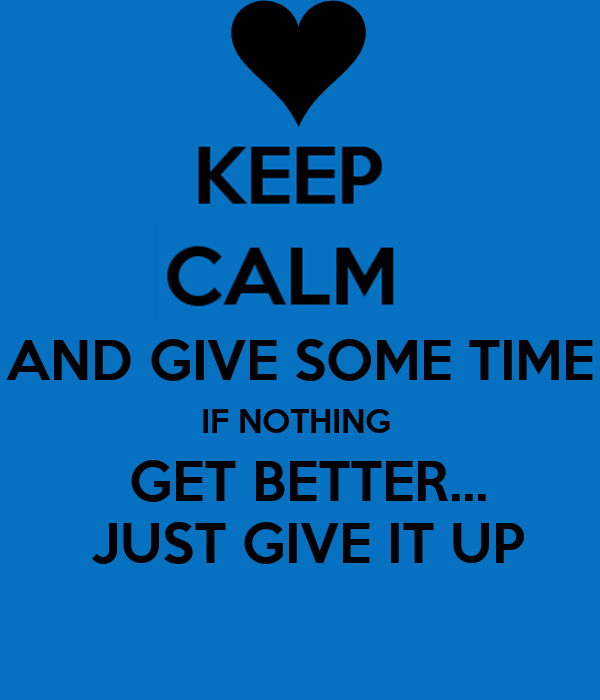 AND GIVE SOME TIME IF NOTHING   GET BETTER...  JUST GIVE IT UP