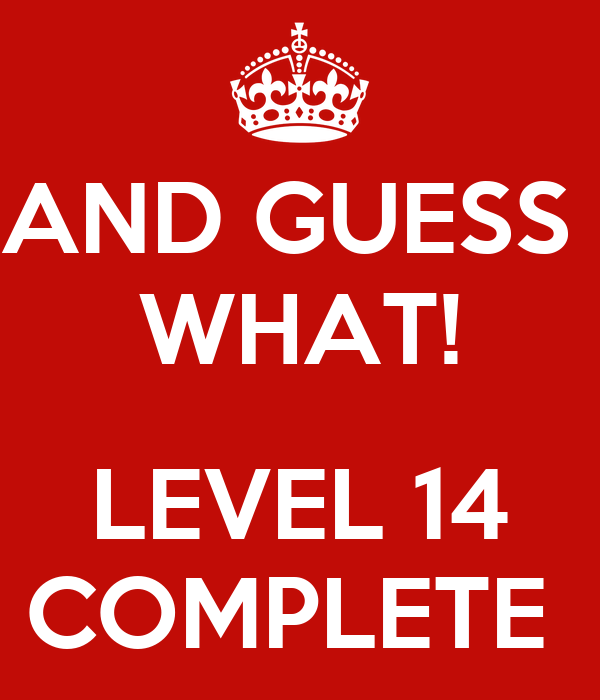 AND GUESS  WHAT!  LEVEL 14 COMPLETE