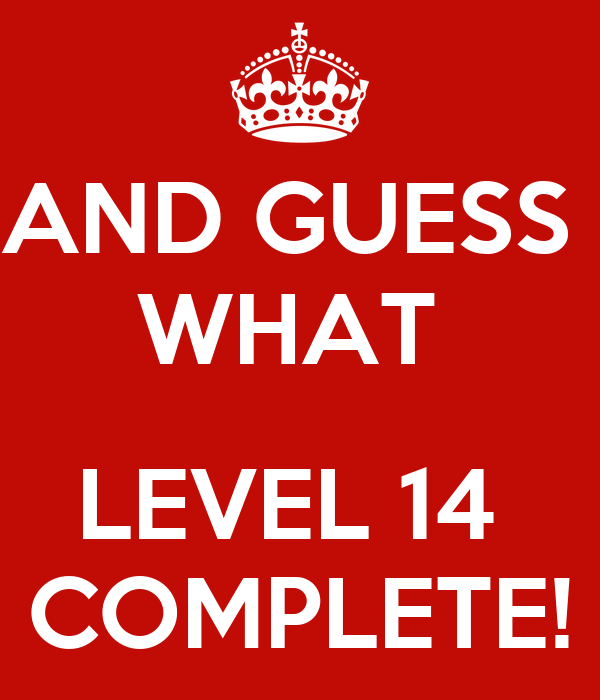 AND GUESS  WHAT   LEVEL 14  COMPLETE!