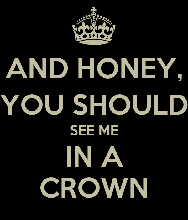 AND HONEY, YOU SHOULD SEE ME IN A CROWN