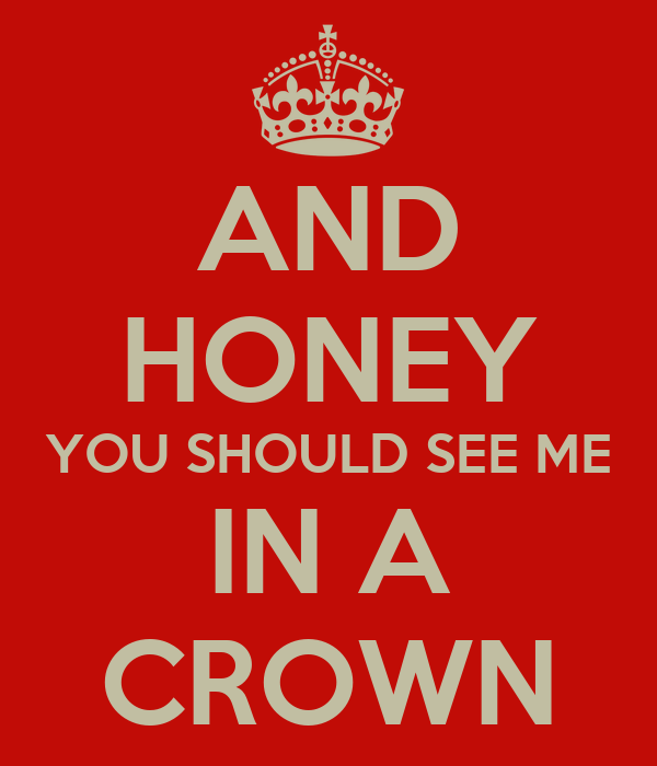 AND HONEY YOU SHOULD SEE ME IN A CROWN