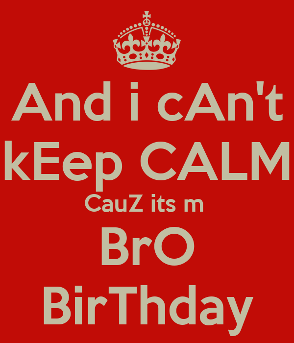 And i cAn't kEep CALM CauZ its m  BrO BirThday