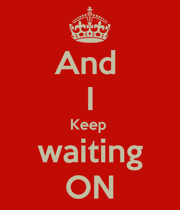 And  I Keep  waiting ON