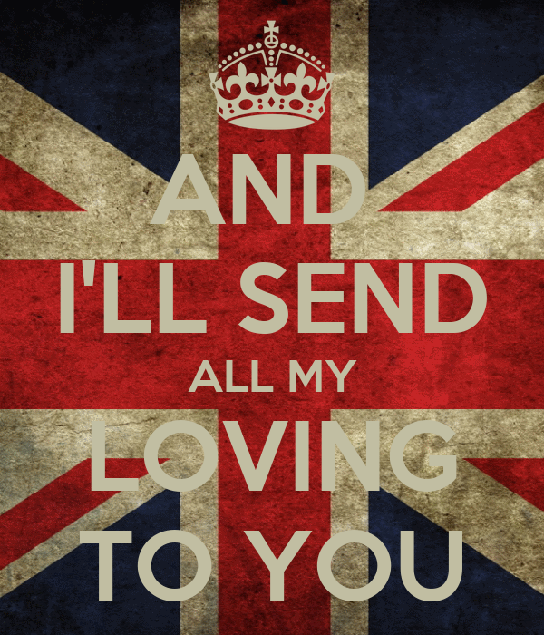AND  I'LL SEND ALL MY LOVING TO YOU