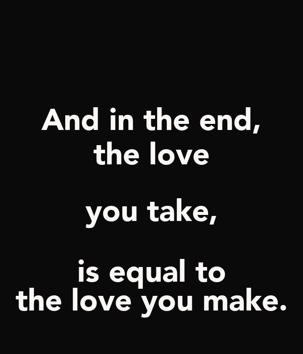 And in the end, the love you take, is equal to the love you make.