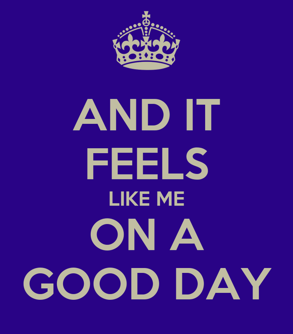AND IT FEELS LIKE ME ON A GOOD DAY