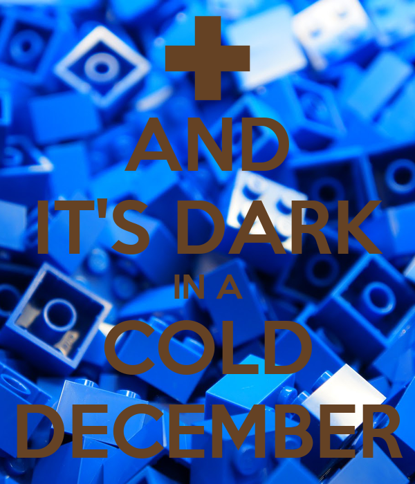 AND IT'S DARK IN A COLD DECEMBER