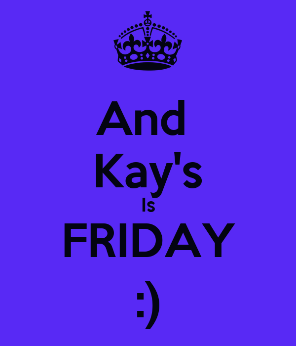 And  Kay's Is FRIDAY :)
