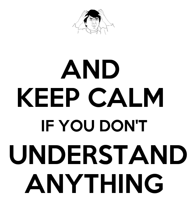 AND  KEEP CALM  IF YOU DON'T  UNDERSTAND ANYTHING