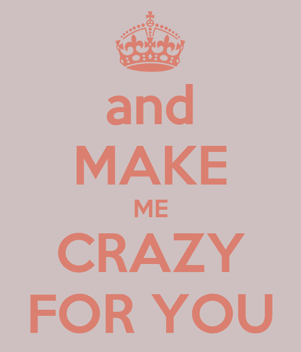 and MAKE ME CRAZY FOR YOU