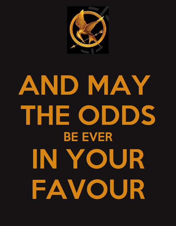 AND MAY  THE ODDS BE EVER IN YOUR FAVOUR